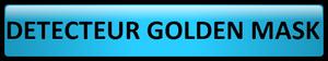 Les Détecteurs Golden Mask®